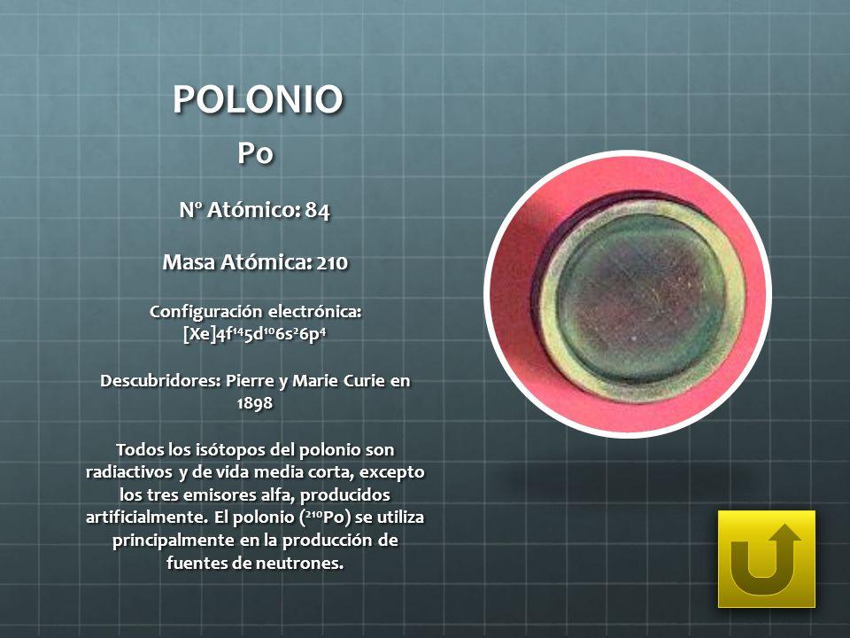 POLONIO Po Nº Atómico: 84 Masa Atómica: 210 Configuración electrónica: [Xe]4f 14 5d 10 6s 2 6p 4 Descubridores: Pierre y Marie Curie en 1898 Todos los