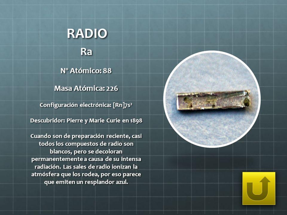 RADIO Ra Nº Atómico: 88 Masa Atómica: 226 Configuración electrónica: [Rn]7s 2 Descubridor: Pierre y Marie Curie en 1898 Cuando son de preparación reci