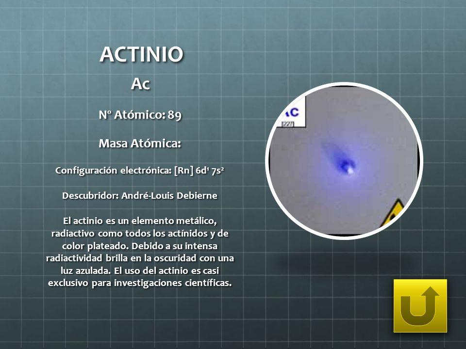 ACTINIO Ac Nº Atómico: 89 Masa Atómica: Configuración electrónica: [Rn] 6d 1 7s 2 Descubridor: André-Louis Debierne El actinio es un elemento metálico