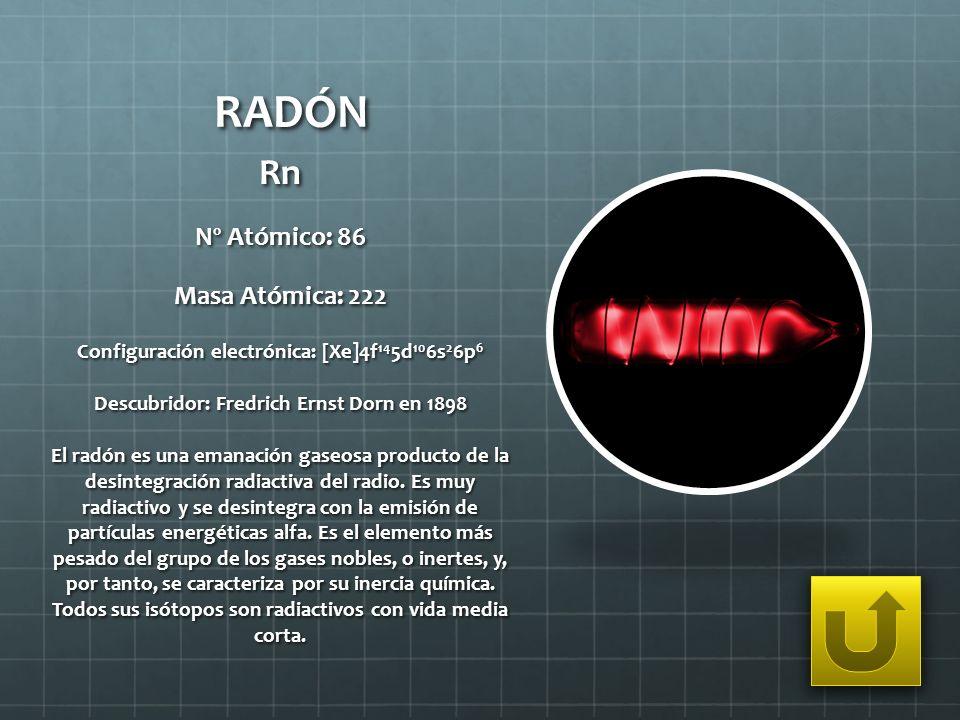 RADÓN Rn Nº Atómico: 86 Masa Atómica: 222 Configuración electrónica: [Xe]4f 14 5d 10 6s 2 6p 6 Descubridor: Fredrich Ernst Dorn en 1898 El radón es un