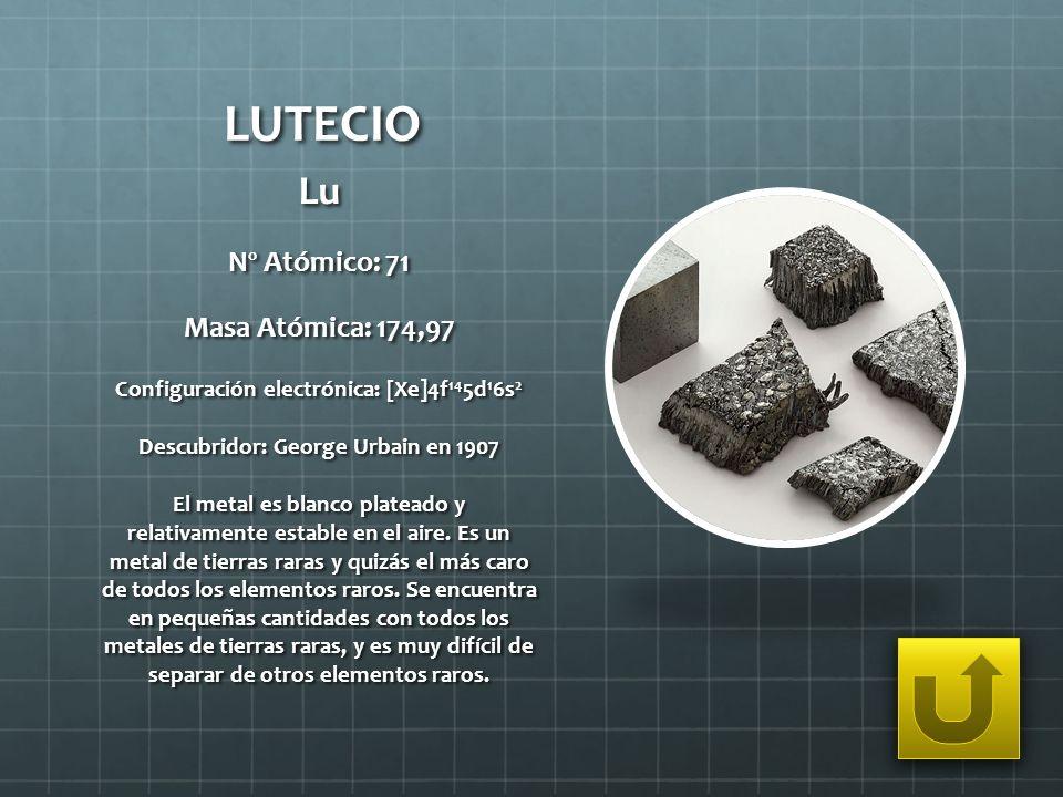 LUTECIO Lu Nº Atómico: 71 Masa Atómica: 174,97 Configuración electrónica: [Xe]4f 14 5d 1 6s 2 Descubridor: George Urbain en 1907 El metal es blanco pl