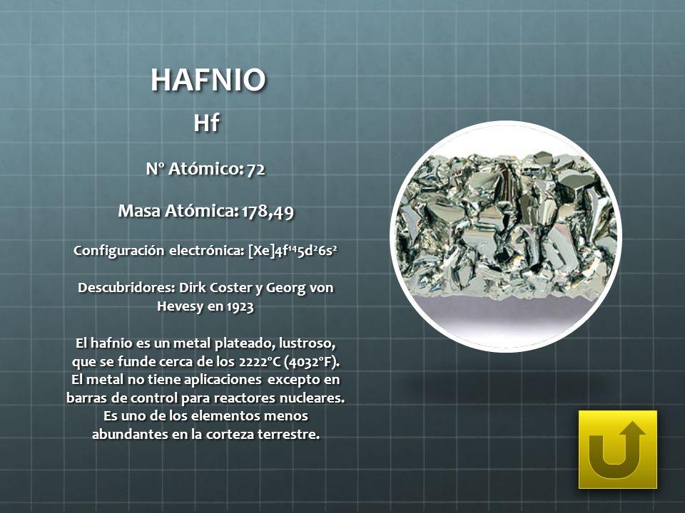 HAFNIO Hf Nº Atómico: 72 Masa Atómica: 178,49 Configuración electrónica: [Xe]4f 14 5d 2 6s 2 Descubridores: Dirk Coster y Georg von Hevesy en 1923 El