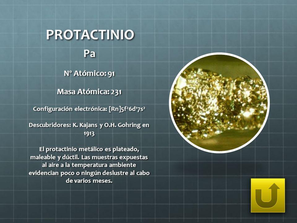 PROTACTINIO Pa Nº Atómico: 91 Masa Atómica: 231 Configuración electrónica: [Rn]5f 2 6d 1 7s 2 Descubridores: K. Kajans y O.H. Gohring en 1913 El prota