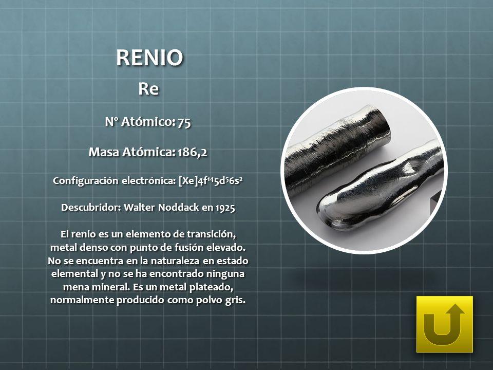 RENIO Re Nº Atómico: 75 Masa Atómica: 186,2 Configuración electrónica: [Xe]4f 14 5d 5 6s 2 Descubridor: Walter Noddack en 1925 El renio es un elemento