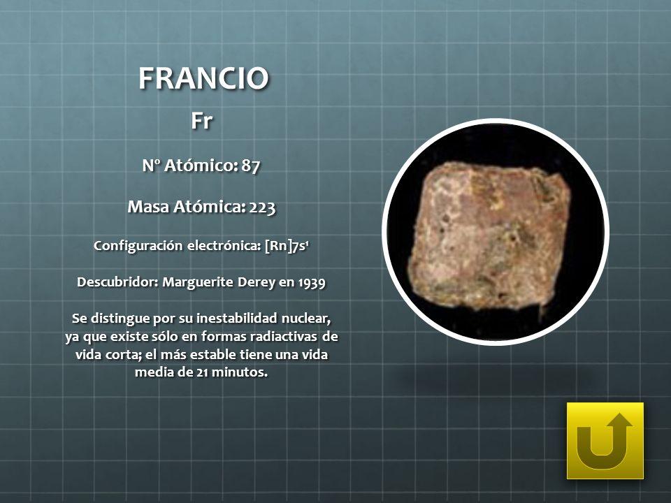 FRANCIO Fr Nº Atómico: 87 Masa Atómica: 223 Configuración electrónica: [Rn]7s 1 Descubridor: Marguerite Derey en 1939 Se distingue por su inestabilida