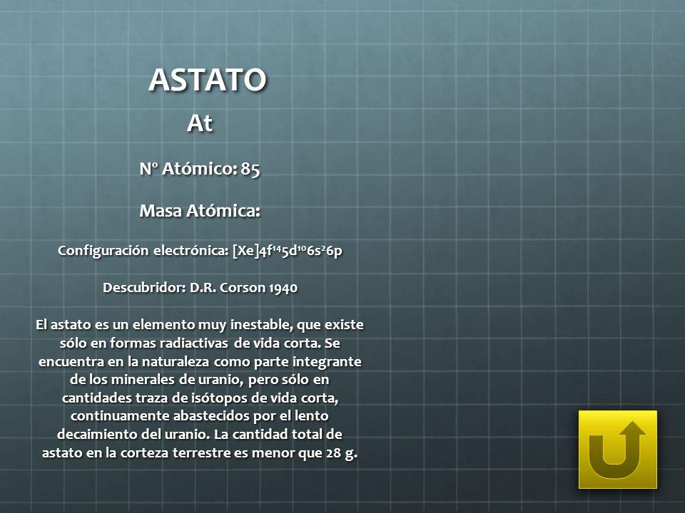 ASTATO At Nº Atómico: 85 Masa Atómica: Configuración electrónica: [Xe]4f 14 5d 10 6s 2 6p Descubridor: D.R. Corson 1940 El astato es un elemento muy i
