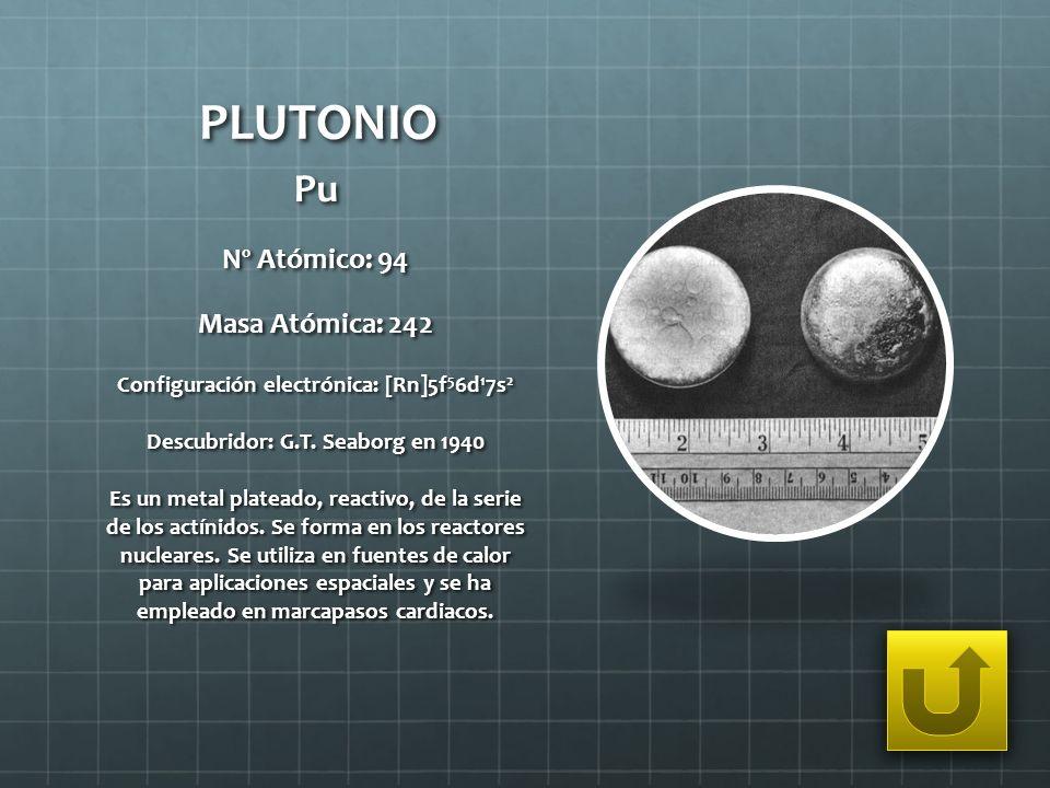 PLUTONIO Pu Nº Atómico: 94 Masa Atómica: 242 Configuración electrónica: [Rn]5f 5 6d 1 7s 2 Descubridor: G.T. Seaborg en 1940 Es un metal plateado, rea