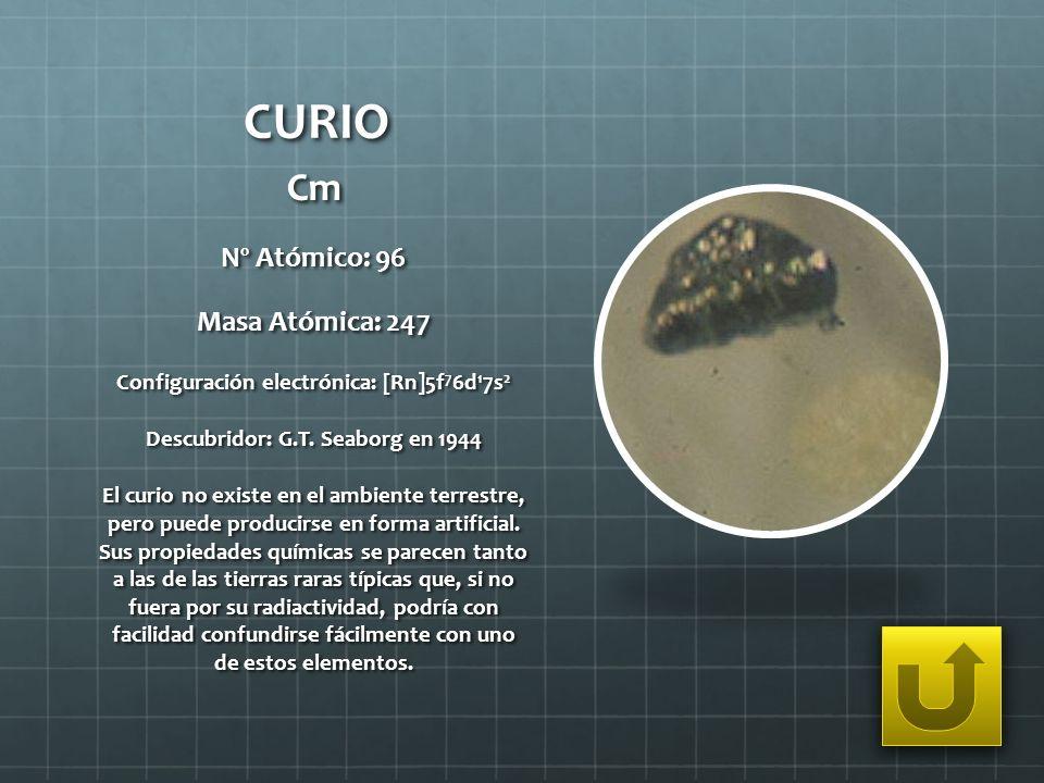 CURIO Cm Nº Atómico: 96 Masa Atómica: 247 Configuración electrónica: [Rn]5f 7 6d 1 7s 2 Descubridor: G.T. Seaborg en 1944 El curio no existe en el amb