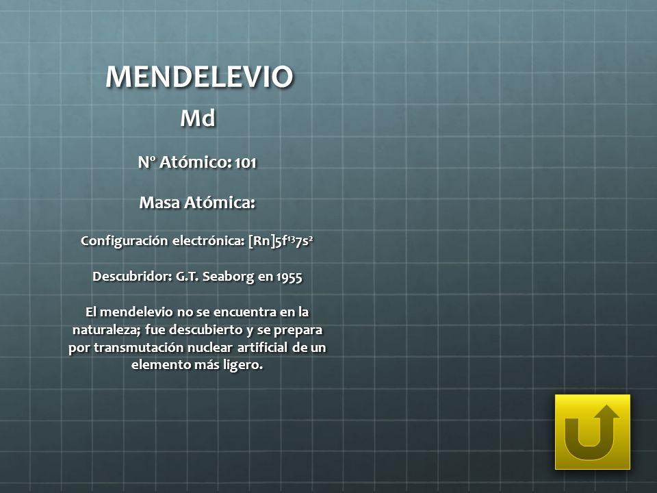 MENDELEVIO Md Nº Atómico: 101 Masa Atómica: Configuración electrónica: [Rn]5f 13 7s 2 Descubridor: G.T. Seaborg en 1955 El mendelevio no se encuentra