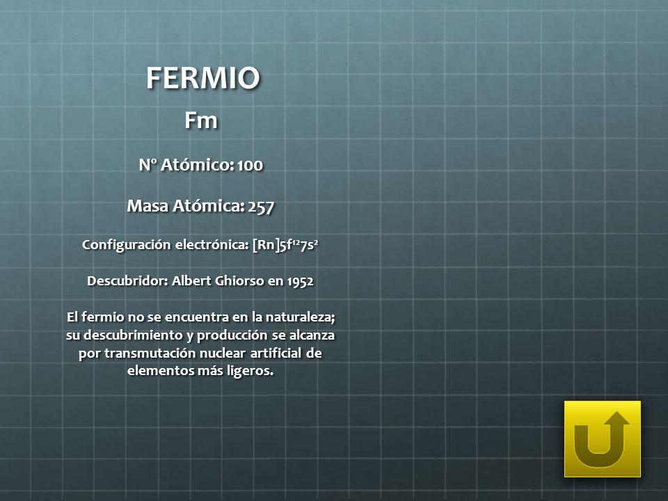 FERMIO Fm Nº Atómico: 100 Masa Atómica: 257 Configuración electrónica: [Rn]5f 12 7s 2 Descubridor: Albert Ghiorso en 1952 El fermio no se encuentra en