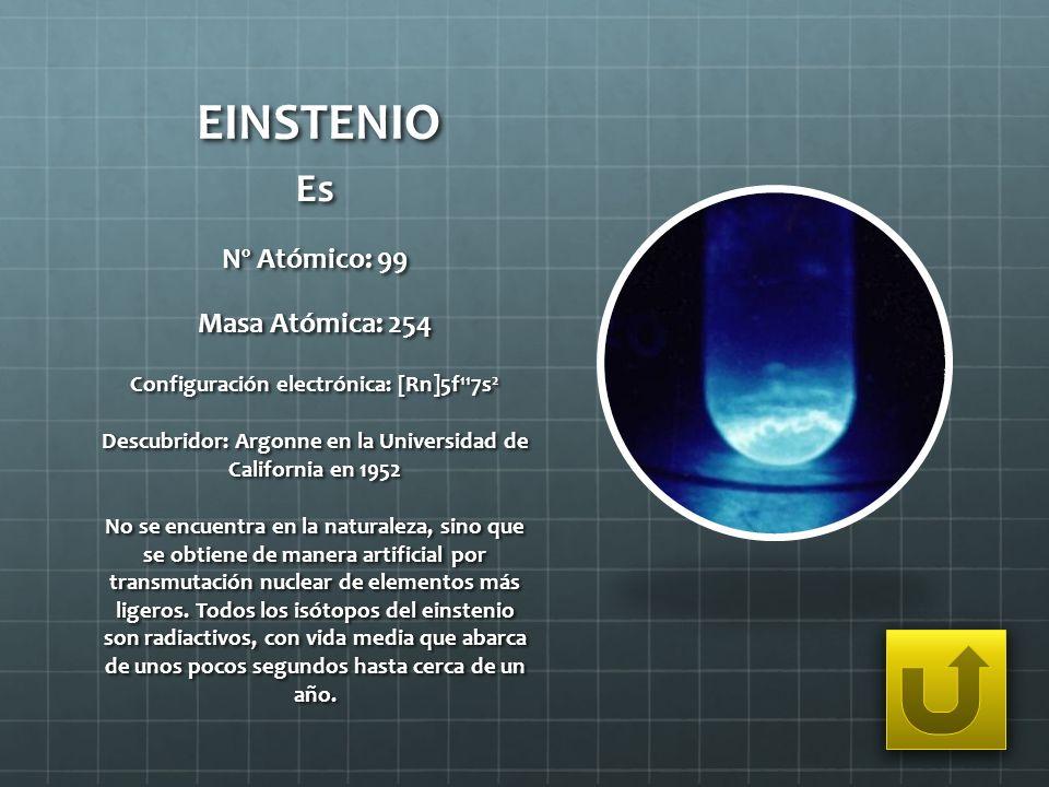 EINSTENIO Es Nº Atómico: 99 Masa Atómica: 254 Configuración electrónica: [Rn]5f 11 7s 2 Descubridor: Argonne en la Universidad de California en 1952 N