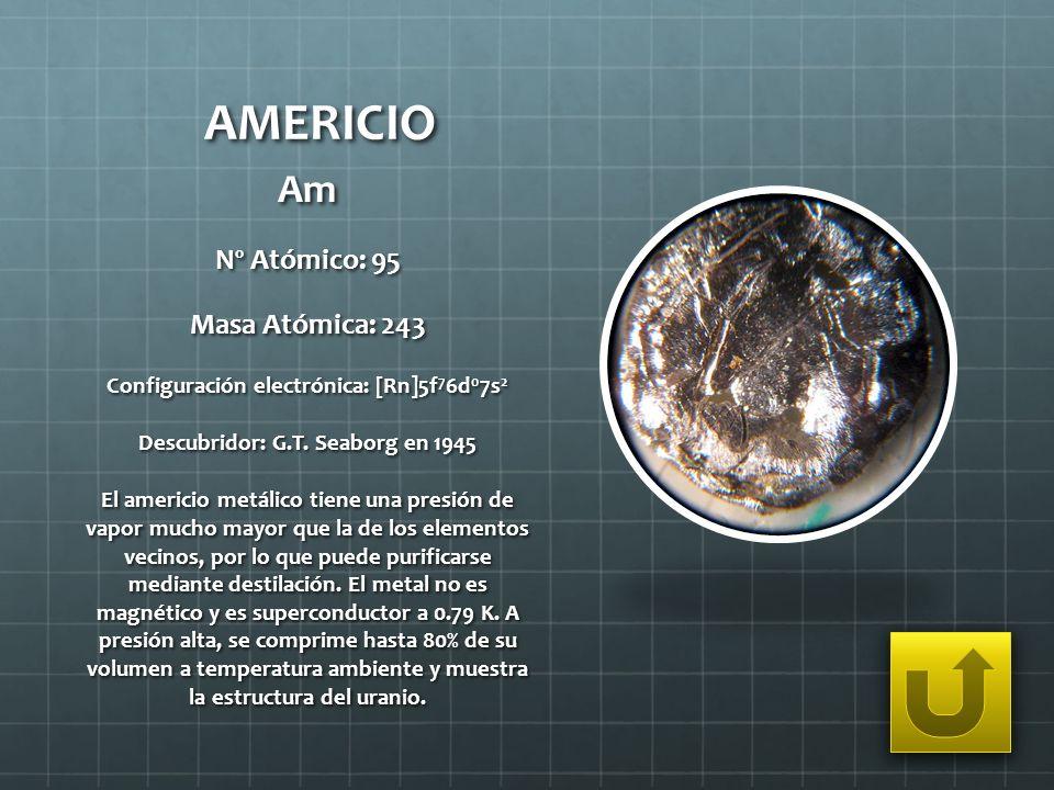 AMERICIO Am Nº Atómico: 95 Masa Atómica: 243 Configuración electrónica: [Rn]5f 7 6d 0 7s 2 Descubridor: G.T. Seaborg en 1945 El americio metálico tien