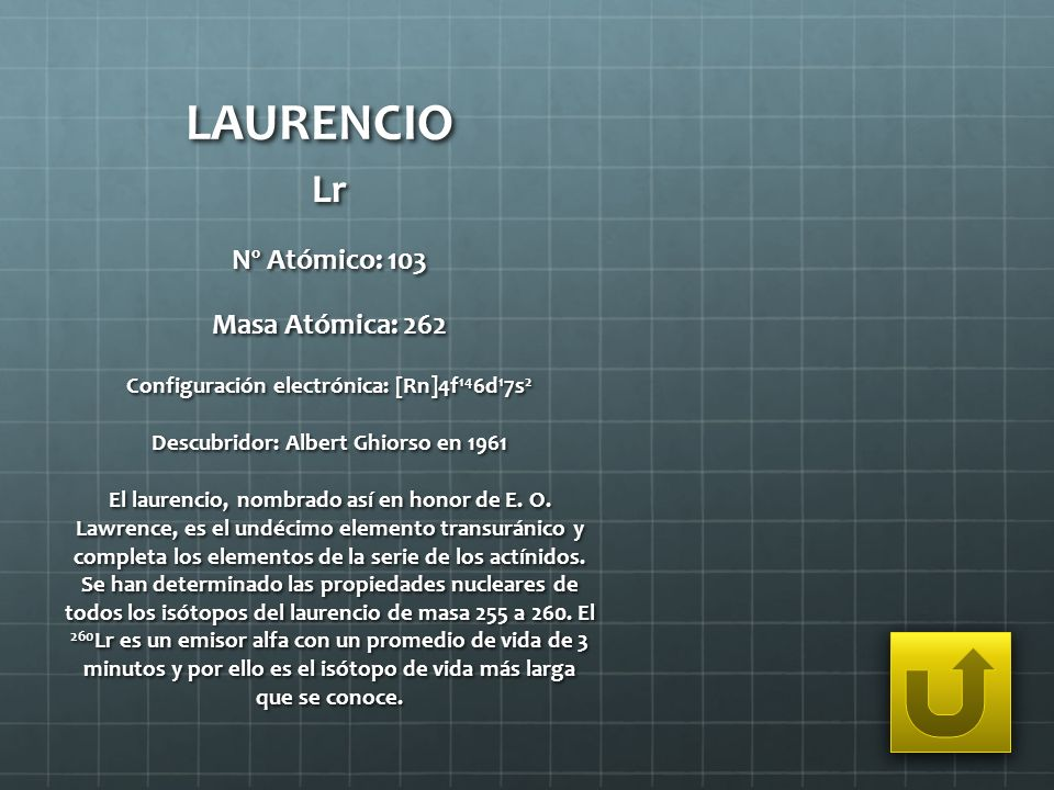 LAURENCIO Lr Nº Atómico: 103 Masa Atómica: 262 Configuración electrónica: [Rn]4f 14 6d 1 7s 2 Descubridor: Albert Ghiorso en 1961 El laurencio, nombra