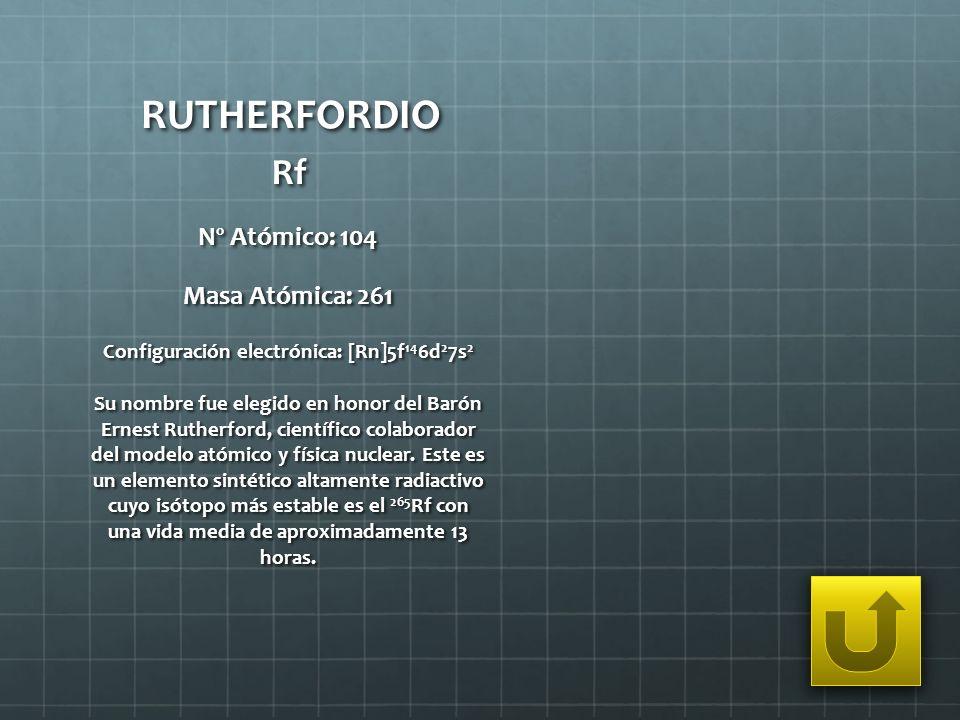 RUTHERFORDIO Rf Nº Atómico: 104 Masa Atómica: 261 Configuración electrónica: [Rn]5f 14 6d 2 7s 2 Su nombre fue elegido en honor del Barón Ernest Ruthe
