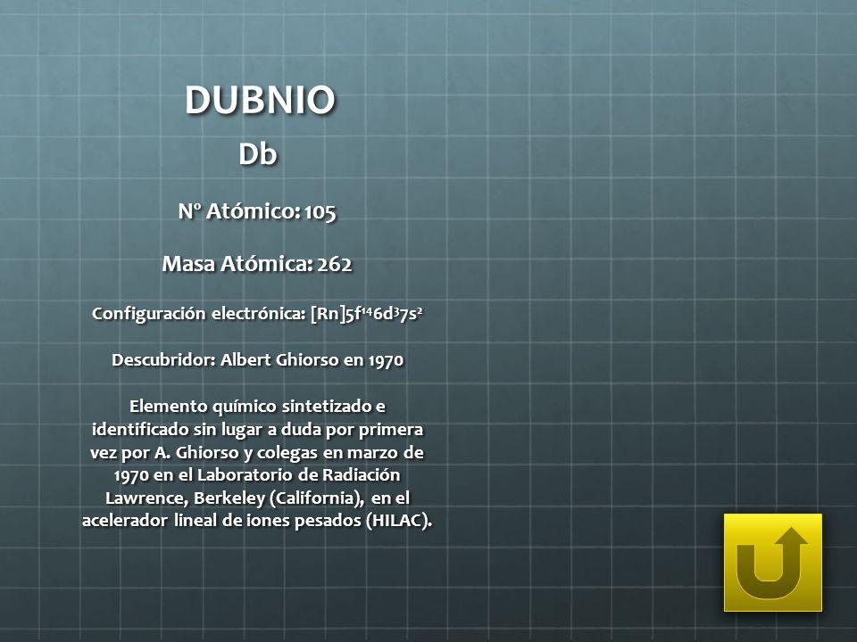 DUBNIO Db Nº Atómico: 105 Masa Atómica: 262 Configuración electrónica: [Rn]5f 14 6d 3 7s 2 Descubridor: Albert Ghiorso en 1970 Elemento químico sintet
