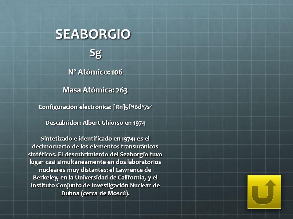 SEABORGIO Sg Nº Atómico: 106 Masa Atómica: 263 Configuración electrónica: [Rn]5f 14 6d 4 7s 2 Descubridor: Albert Ghiorso en 1974 Sintetizado e identi