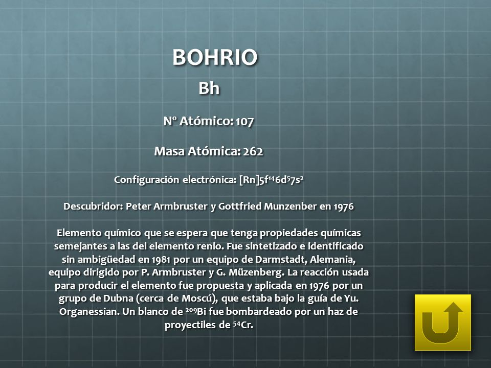 BOHRIO Bh Nº Atómico: 107 Masa Atómica: 262 Configuración electrónica: [Rn]5f 14 6d 5 7s 2 Descubridor: Peter Armbruster y Gottfried Munzenber en 1976