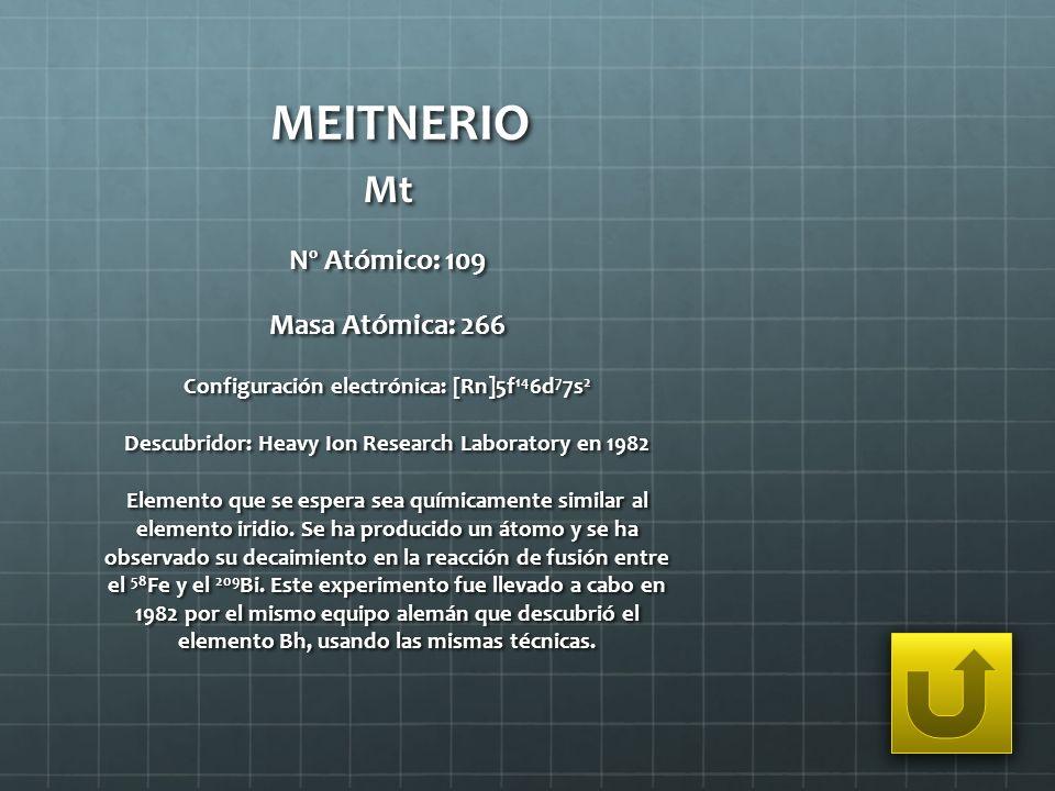MEITNERIO Mt Nº Atómico: 109 Masa Atómica: 266 Configuración electrónica: [Rn]5f 14 6d 7 7s 2 Descubridor: Heavy Ion Research Laboratory en 1982 Eleme