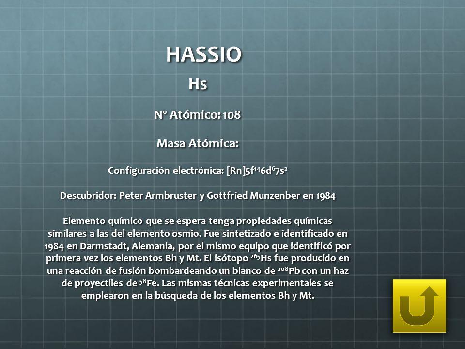 HASSIO Hs Nº Atómico: 108 Masa Atómica: Configuración electrónica: [Rn]5f 14 6d 6 7s 2 Descubridor: Peter Armbruster y Gottfried Munzenber en 1984 Ele