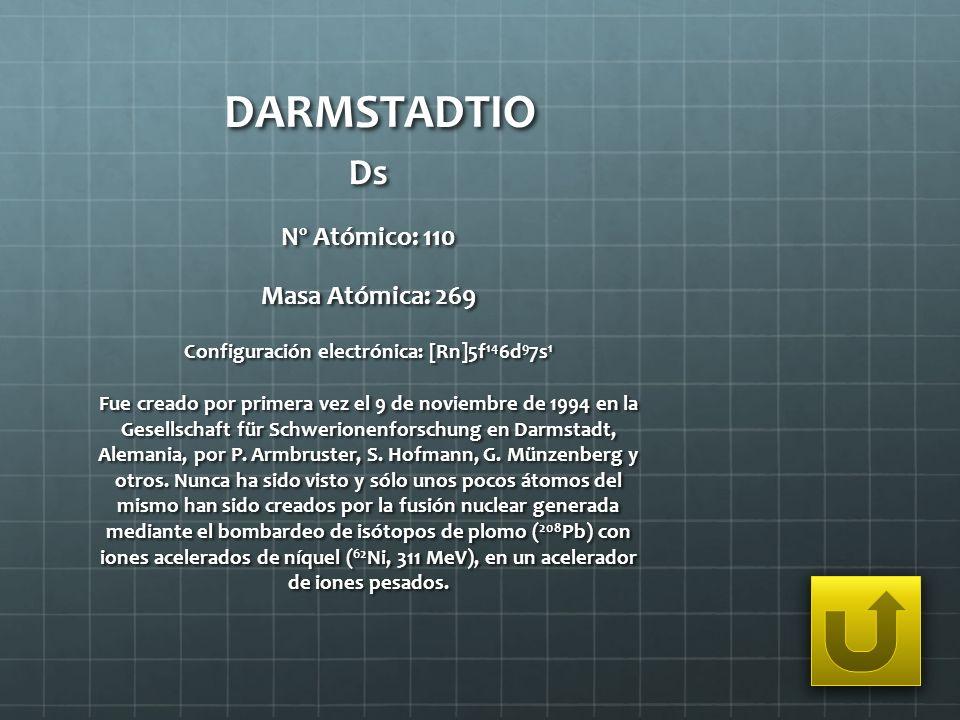 DARMSTADTIO Ds Nº Atómico: 110 Masa Atómica: 269 Configuración electrónica: [Rn]5f 14 6d 9 7s 1 Fue creado por primera vez el 9 de noviembre de 1994 e