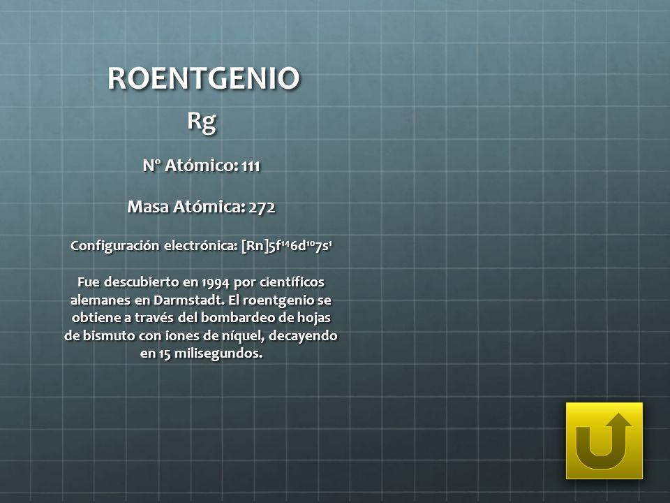 ROENTGENIO Rg Nº Atómico: 111 Masa Atómica: 272 Configuración electrónica: [Rn]5f 14 6d 10 7s 1 Fue descubierto en 1994 por científicos alemanes en Da