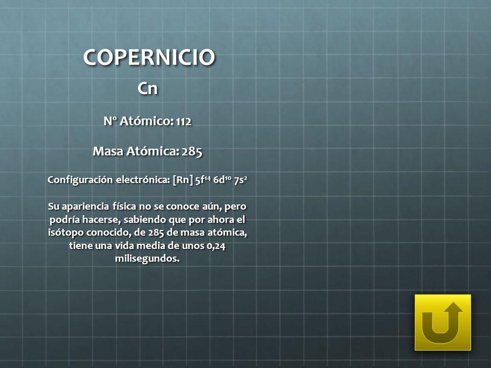 COPERNICIO Cn Nº Atómico: 112 Masa Atómica: 285 Configuración electrónica: [Rn] 5f 14 6d 10 7s 2 Su apariencia física no se conoce aún, pero podría ha