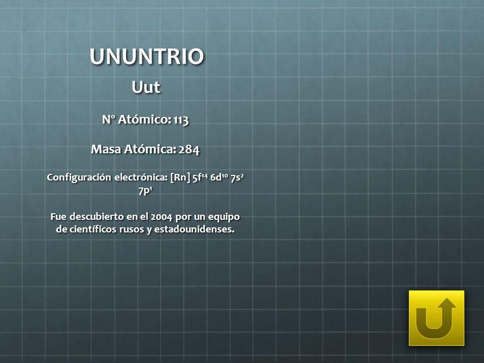 UNUNTRIO Uut Nº Atómico: 113 Masa Atómica: 284 Configuración electrónica: [Rn] 5f 14 6d 10 7s 2 7p 1 Fue descubierto en el 2004 por un equipo de cient