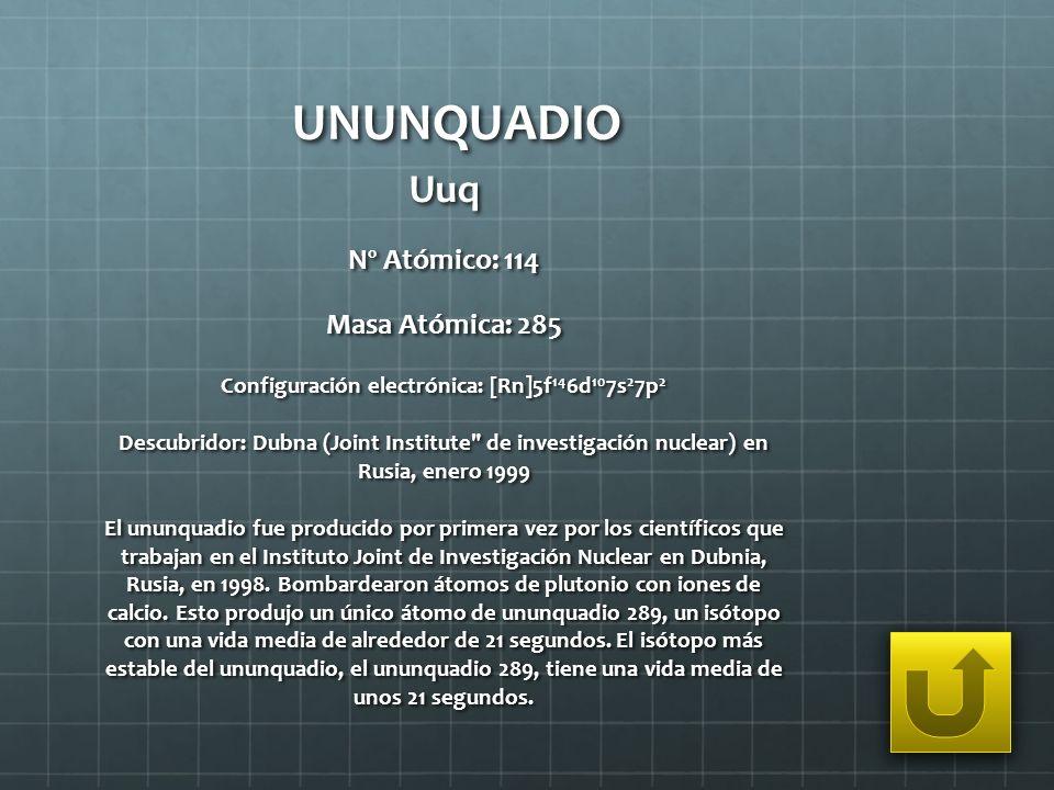 UNUNQUADIO Uuq Nº Atómico: 114 Masa Atómica: 285 Configuración electrónica: [Rn]5f 14 6d 10 7s 2 7p 2 Descubridor: Dubna (Joint Institute