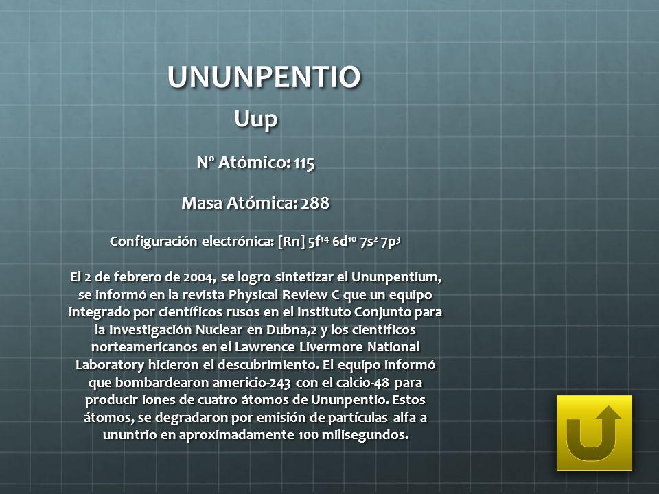 UNUNPENTIO Uup Nº Atómico: 115 Masa Atómica: 288 Configuración electrónica: [Rn] 5f 14 6d 10 7s 2 7p 3 El 2 de febrero de 2004, se logro sintetizar el