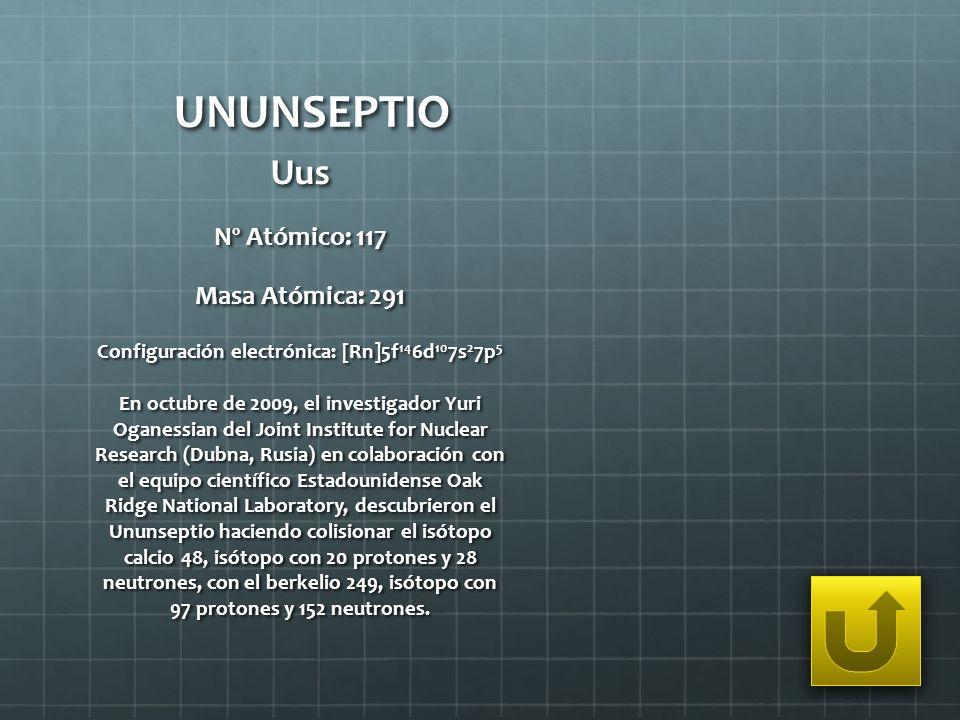 UNUNSEPTIO Uus Nº Atómico: 117 Masa Atómica: 291 Configuración electrónica: [Rn]5f 14 6d 10 7s 2 7p 5 En octubre de 2009, el investigador Yuri Oganess