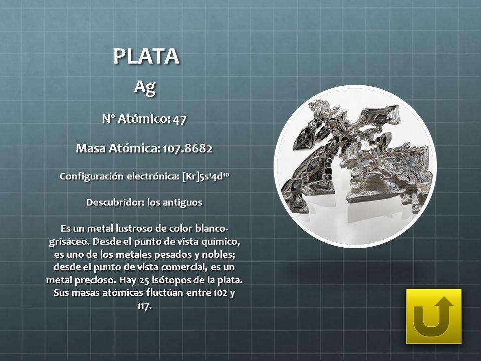 PLATA Ag Nº Atómico: 47 Masa Atómica: 107.8682 Configuración electrónica: [Kr]5s 1 4d 10 Descubridor: los antiguos Es un metal lustroso de color blanc