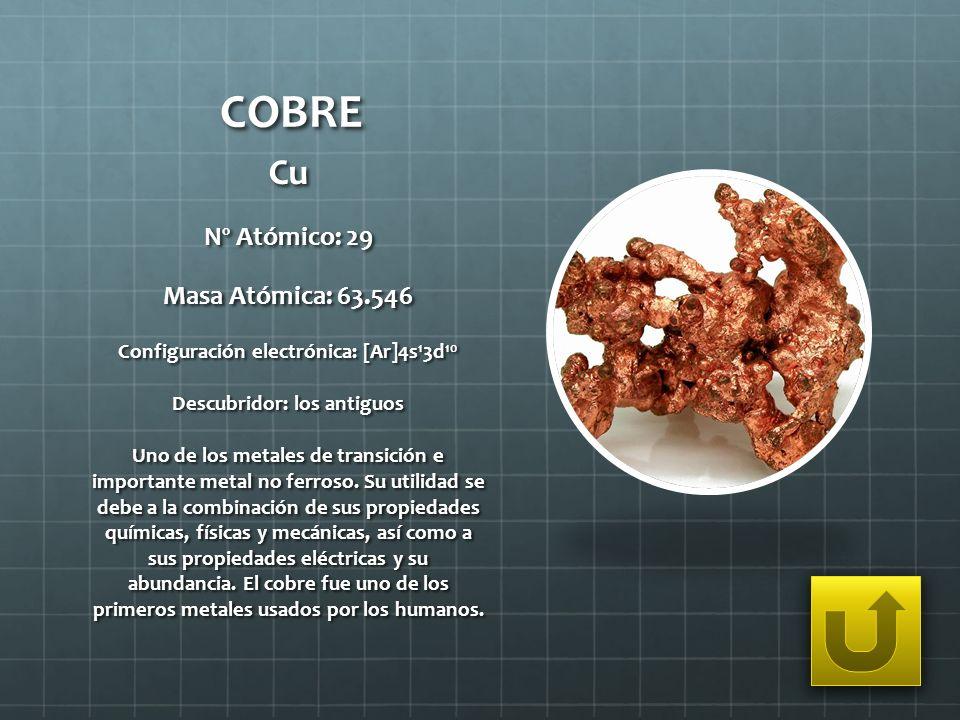 COBRE Cu Nº Atómico: 29 Masa Atómica: 63.546 Configuración electrónica: [Ar]4s 1 3d 10 Descubridor: los antiguos Uno de los metales de transición e im