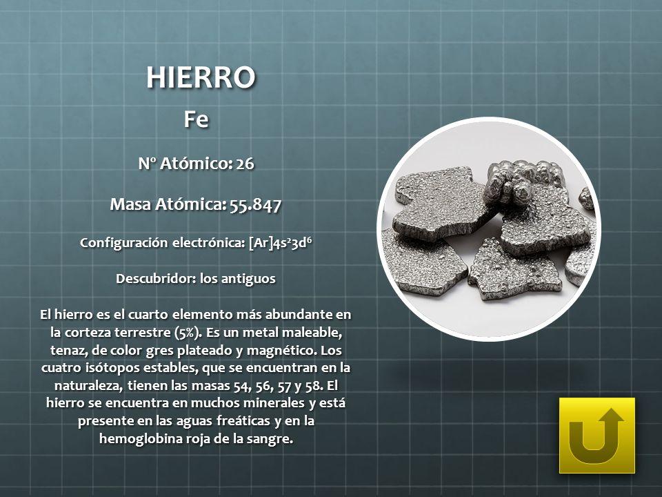 HIERRO Fe Nº Atómico: 26 Masa Atómica: 55.847 Configuración electrónica: [Ar]4s 2 3d 6 Descubridor: los antiguos El hierro es el cuarto elemento más a