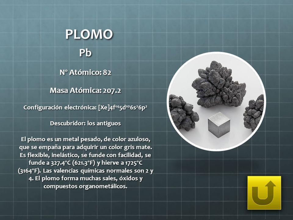 PLOMO Pb Nº Atómico: 82 Masa Atómica: 207.2 Configuración electrónica: [Xe]4f 14 5d 10 6s 2 6p 2 Descubridor: los antiguos El plomo es un metal pesado