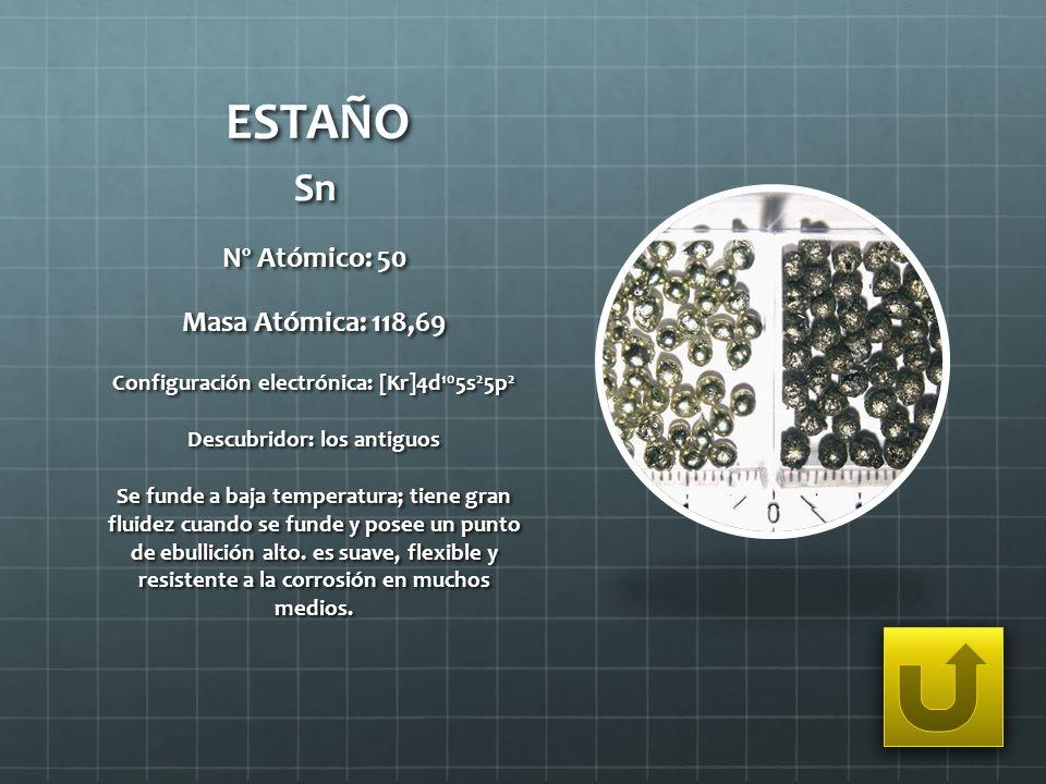 ESTAÑO Sn Nº Atómico: 50 Masa Atómica: 118,69 Configuración electrónica: [Kr]4d 10 5s 2 5p 2 Descubridor: los antiguos Se funde a baja temperatura; ti