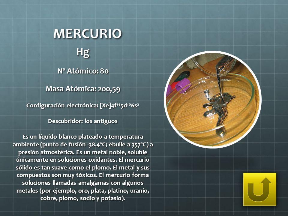 MERCURIO Hg Nº Atómico: 80 Masa Atómica: 200,59 Configuración electrónica: [Xe]4f 14 5d 10 6s 2 Descubridor: los antiguos Es un líquido blanco platead