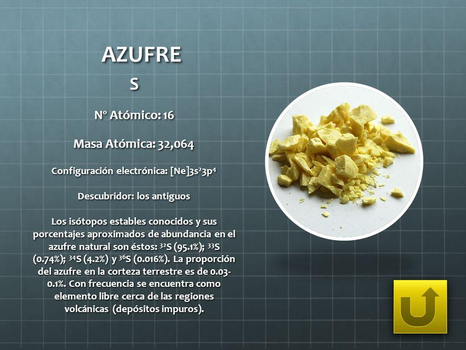 AZUFRE S Nº Atómico: 16 Masa Atómica: 32,064 Configuración electrónica: [Ne]3s 2 3p 4 Descubridor: los antiguos Los isótopos estables conocidos y sus