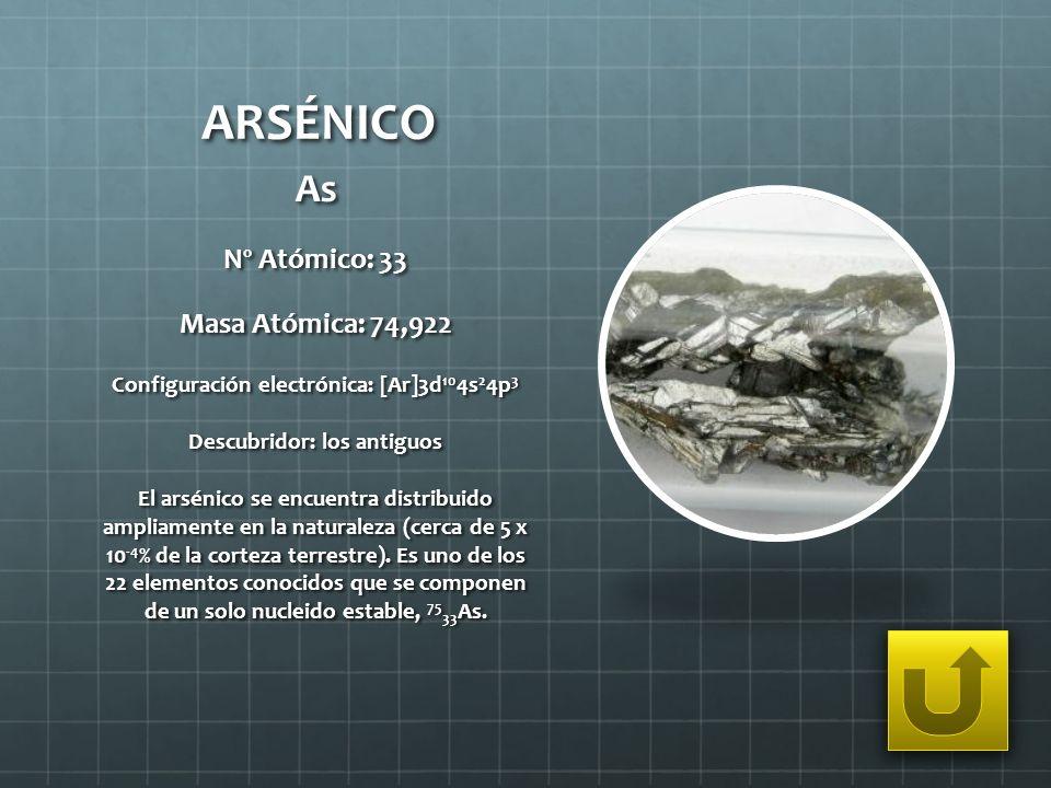 ARSÉNICO As Nº Atómico: 33 Masa Atómica: 74,922 Configuración electrónica: [Ar]3d 10 4s 2 4p 3 Descubridor: los antiguos El arsénico se encuentra dist