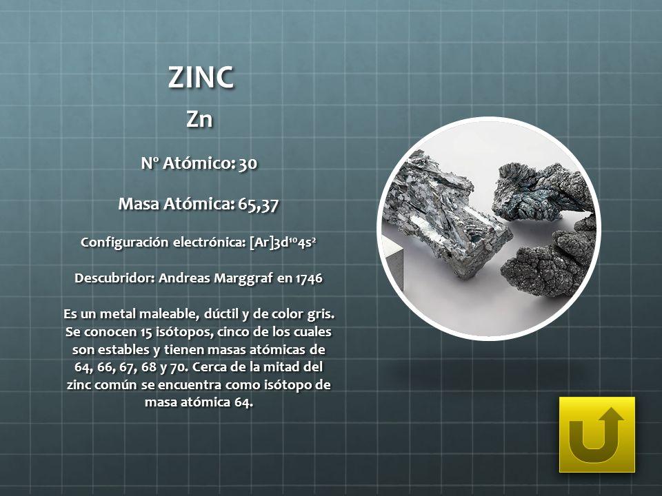 ZINC Zn Nº Atómico: 30 Masa Atómica: 65,37 Configuración electrónica: [Ar]3d 10 4s 2 Descubridor: Andreas Marggraf en 1746 Es un metal maleable, dúcti