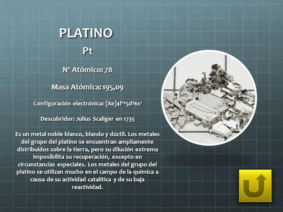 PLATINO Pt Nº Atómico: 78 Masa Atómica: 195,09 Configuración electrónica: [Xe]4f 14 5d 9 6s 1 Descubridor: Julius Scaliger en 1735 Es un metal noble b