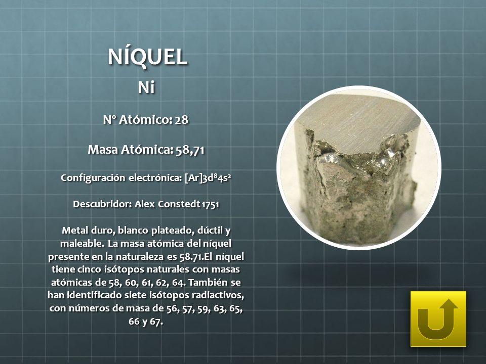 NÍQUEL Ni Nº Atómico: 28 Masa Atómica: 58,71 Configuración electrónica: [Ar]3d 8 4s 2 Descubridor: Alex Constedt 1751 Metal duro, blanco plateado, dúc