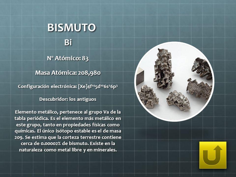 BISMUTO Bi Nº Atómico: 83 Masa Atómica: 208,980 Configuración electrónica: [Xe]4f 14 5d 10 6s 2 6p 3 Descubridor: los antiguos Elemento metálico, pert