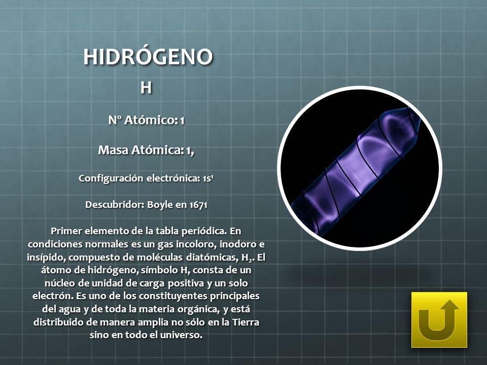 HIDRÓGENO H Nº Atómico: 1 Masa Atómica: 1, Configuración electrónica: 1s 1 Descubridor: Boyle en 1671 Primer elemento de la tabla periódica. En condic