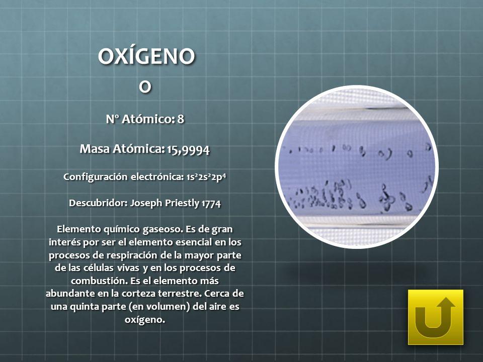 OXÍGENO O Nº Atómico: 8 Masa Atómica: 15,9994 Configuración electrónica: 1s 2 2s 2 2p 4 Descubridor: Joseph Priestly 1774 Elemento químico gaseoso. Es