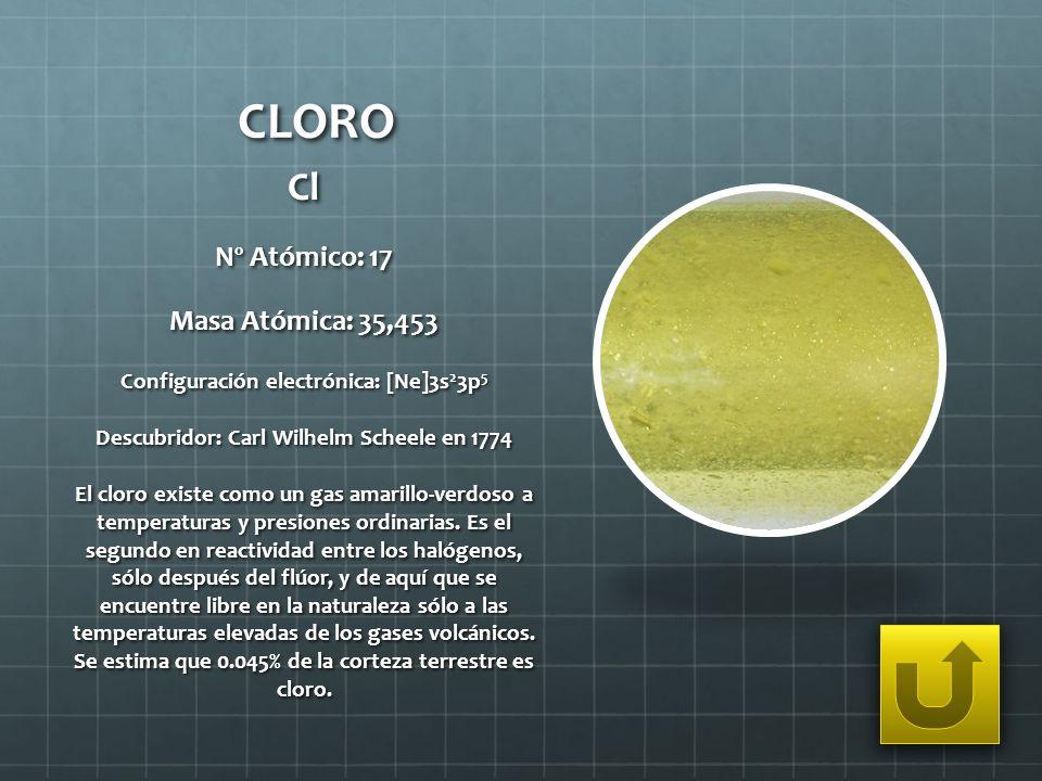 CLORO Cl Nº Atómico: 17 Masa Atómica: 35,453 Configuración electrónica: [Ne]3s 2 3p 5 Descubridor: Carl Wilhelm Scheele en 1774 El cloro existe como u