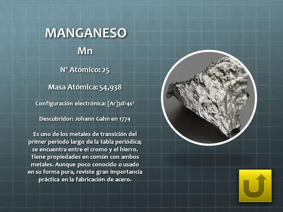 MANGANESO Mn Nº Atómico: 25 Masa Atómica: 54,938 Configuración electrónica: [Ar]3d 5 4s 2 Descubridor: Johann Gahn en 1774 Es uno de los metales de tr
