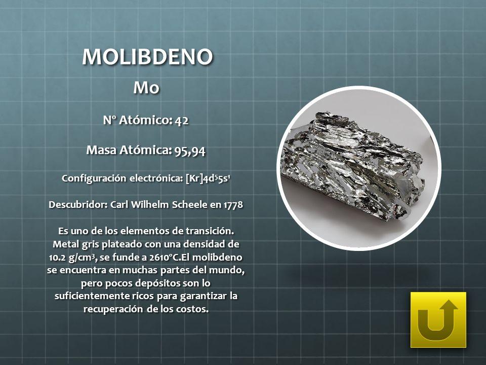 MOLIBDENO Mo Nº Atómico: 42 Masa Atómica: 95,94 Configuración electrónica: [Kr]4d 5 5s 1 Descubridor: Carl Wilhelm Scheele en 1778 Es uno de los eleme