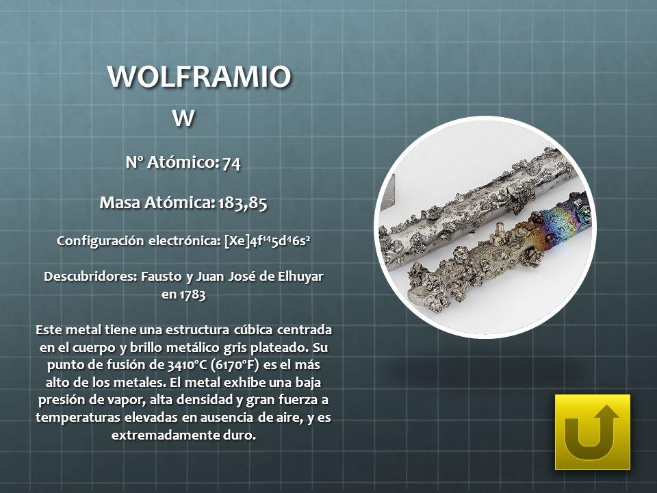 WOLFRAMIO W Nº Atómico: 74 Masa Atómica: 183,85 Configuración electrónica: [Xe]4f 14 5d 4 6s 2 Descubridores: Fausto y Juan José de Elhuyar en 1783 Es