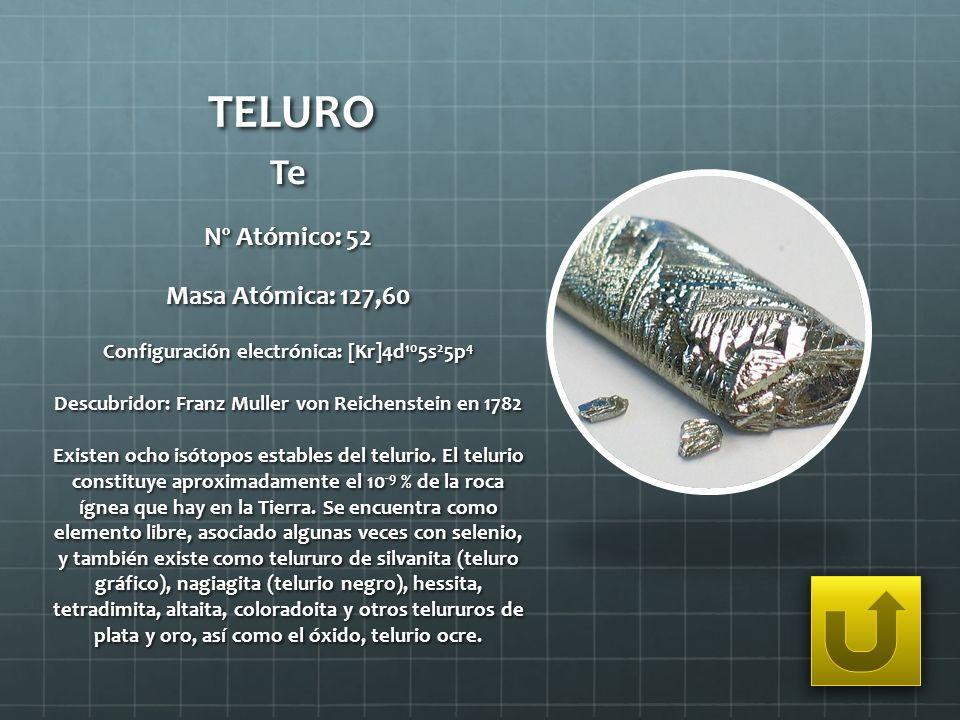 TELURO Te Nº Atómico: 52 Masa Atómica: 127,60 Configuración electrónica: [Kr]4d 10 5s 2 5p 4 Descubridor: Franz Muller von Reichenstein en 1782 Existe