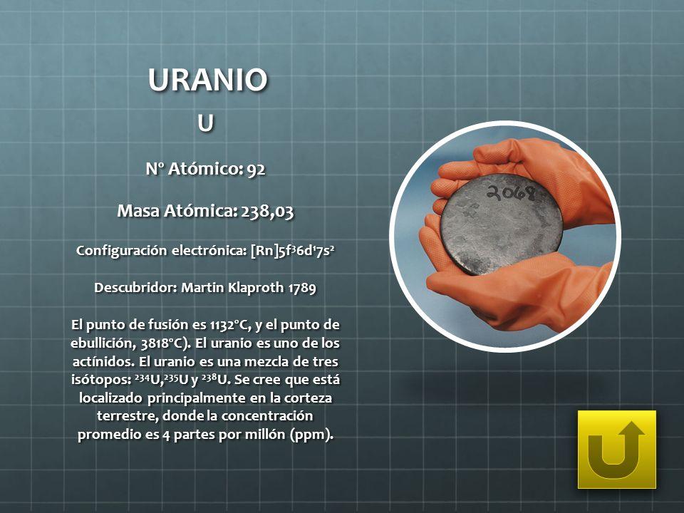URANIO U Nº Atómico: 92 Masa Atómica: 238,03 Configuración electrónica: [Rn]5f 3 6d 1 7s 2 Descubridor: Martin Klaproth 1789 El punto de fusión es 113